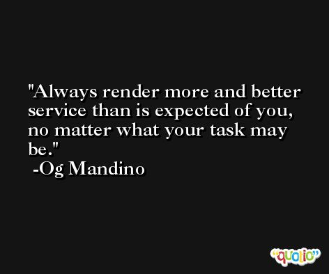 Always render more and better service than is expected of you, no matter what your task may be. -Og Mandino