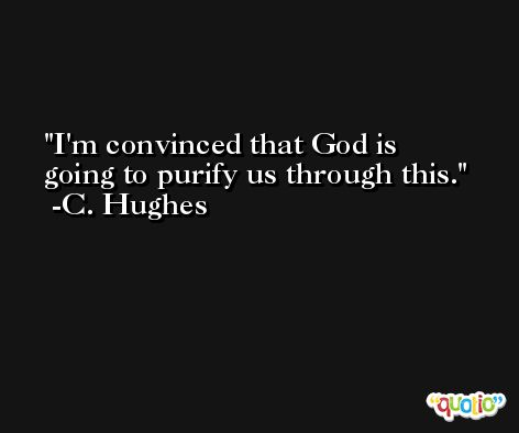 I'm convinced that God is going to purify us through this. -C. Hughes