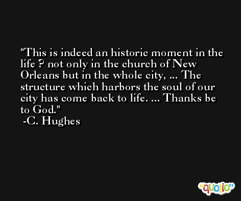 This is indeed an historic moment in the life ? not only in the church of New Orleans but in the whole city, ... The structure which harbors the soul of our city has come back to life. ... Thanks be to God. -C. Hughes