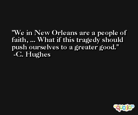 We in New Orleans are a people of faith, ... What if this tragedy should push ourselves to a greater good. -C. Hughes
