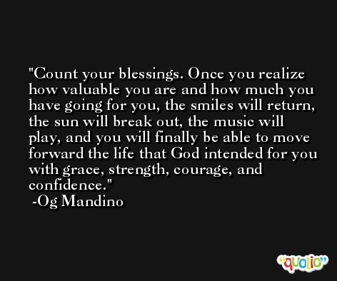 Count your blessings. Once you realize how valuable you are and how much you have going for you, the smiles will return, the sun will break out, the music will play, and you will finally be able to move forward the life that God intended for you with grace, strength, courage, and confidence. -Og Mandino