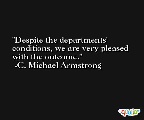 Despite the departments' conditions, we are very pleased with the outcome. -C. Michael Armstrong