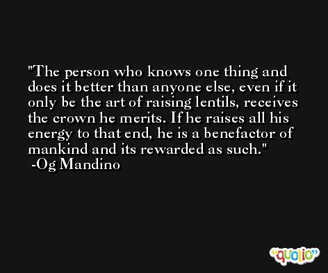 The person who knows one thing and does it better than anyone else, even if it only be the art of raising lentils, receives the crown he merits. If he raises all his energy to that end, he is a benefactor of mankind and its rewarded as such. -Og Mandino