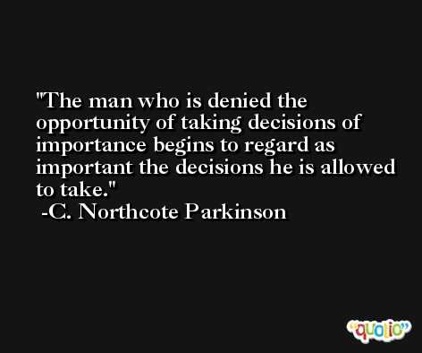 The man who is denied the opportunity of taking decisions of importance begins to regard as important the decisions he is allowed to take. -C. Northcote Parkinson