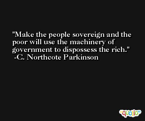 Make the people sovereign and the poor will use the machinery of government to dispossess the rich. -C. Northcote Parkinson