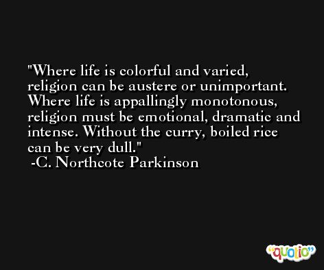 Where life is colorful and varied, religion can be austere or unimportant. Where life is appallingly monotonous, religion must be emotional, dramatic and intense. Without the curry, boiled rice can be very dull. -C. Northcote Parkinson