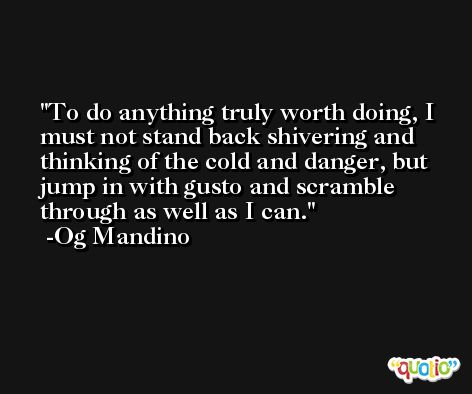 To do anything truly worth doing, I must not stand back shivering and thinking of the cold and danger, but jump in with gusto and scramble through as well as I can. -Og Mandino