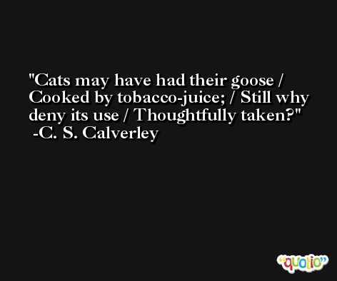 Cats may have had their goose / Cooked by tobacco-juice; / Still why deny its use / Thoughtfully taken? -C. S. Calverley