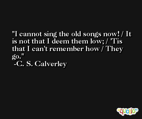 I cannot sing the old songs now! / It is not that I deem them low; / 'Tis that I can't remember how / They go. -C. S. Calverley
