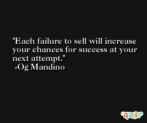 Each failure to sell will increase your chances for success at your next attempt. -Og Mandino