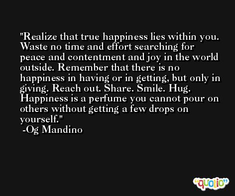 Realize that true happiness lies within you. Waste no time and effort searching for peace and contentment and joy in the world outside. Remember that there is no happiness in having or in getting, but only in giving. Reach out. Share. Smile. Hug. Happiness is a perfume you cannot pour on others without getting a few drops on yourself. -Og Mandino