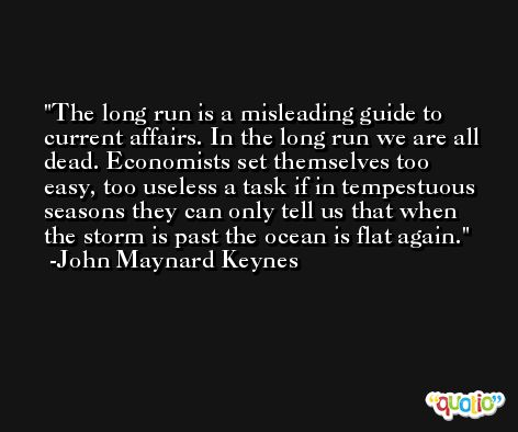 The long run is a misleading guide to current affairs. In the long run we are all dead. Economists set themselves too easy, too useless a task if in tempestuous seasons they can only tell us that when the storm is past the ocean is flat again. -John Maynard Keynes