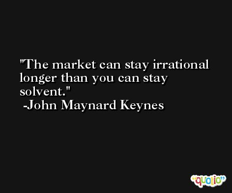 The market can stay irrational longer than you can stay solvent. -John Maynard Keynes