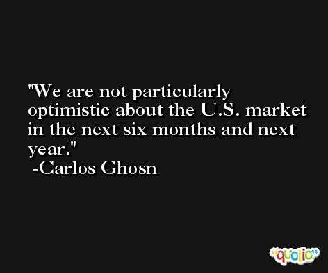 We are not particularly optimistic about the U.S. market in the next six months and next year. -Carlos Ghosn