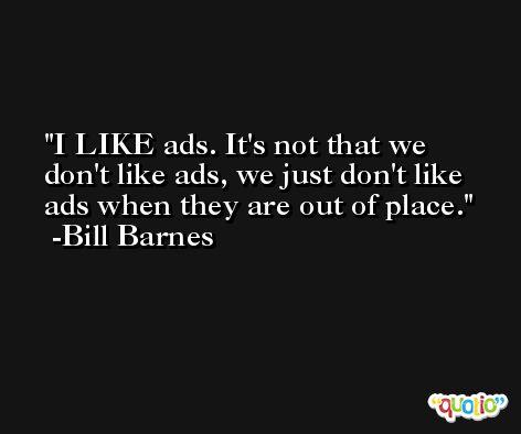 I LIKE ads. It's not that we don't like ads, we just don't like ads when they are out of place. -Bill Barnes