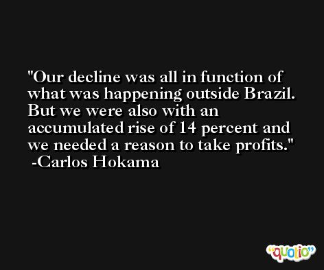 Our decline was all in function of what was happening outside Brazil. But we were also with an accumulated rise of 14 percent and we needed a reason to take profits. -Carlos Hokama
