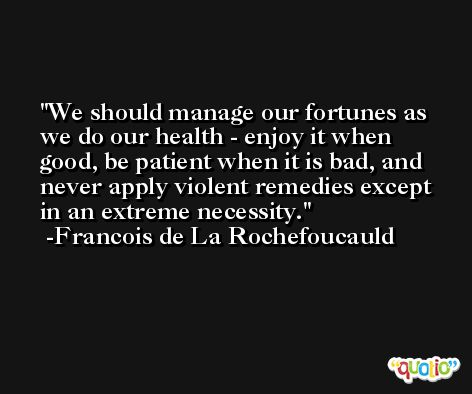 We should manage our fortunes as we do our health - enjoy it when good, be patient when it is bad, and never apply violent remedies except in an extreme necessity. -Francois de La Rochefoucauld