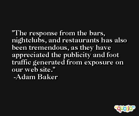 The response from the bars, nightclubs, and restaurants has also been tremendous, as they have appreciated the publicity and foot traffic generated from exposure on our web site. -Adam Baker