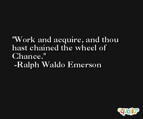 Work and acquire, and thou hast chained the wheel of Chance. -Ralph Waldo Emerson