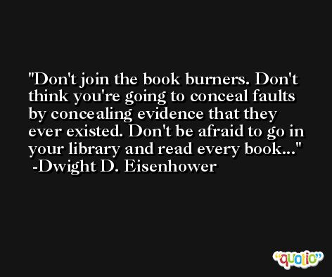 Don't join the book burners. Don't think you're going to conceal faults by concealing evidence that they ever existed. Don't be afraid to go in your library and read every book... -Dwight D. Eisenhower