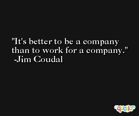 It's better to be a company than to work for a company. -Jim Coudal