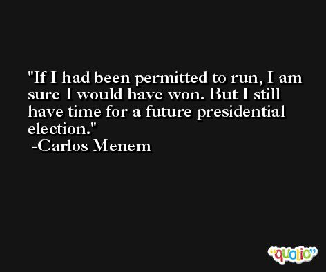 If I had been permitted to run, I am sure I would have won. But I still have time for a future presidential election. -Carlos Menem