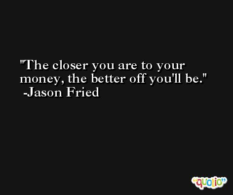 The closer you are to your money, the better off you'll be. -Jason Fried