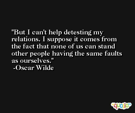 But I can't help detesting my relations. I suppose it comes from the fact that none of us can stand other people having the same faults as ourselves. -Oscar Wilde