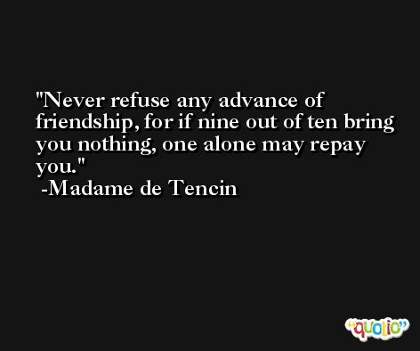 Never refuse any advance of friendship, for if nine out of ten bring you nothing, one alone may repay you. -Madame de Tencin