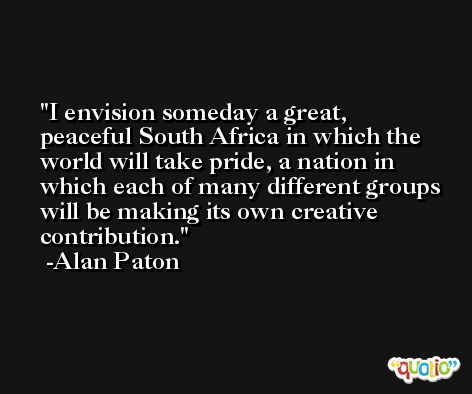 I envision someday a great, peaceful South Africa in which the world will take pride, a nation in which each of many different groups will be making its own creative contribution. -Alan Paton