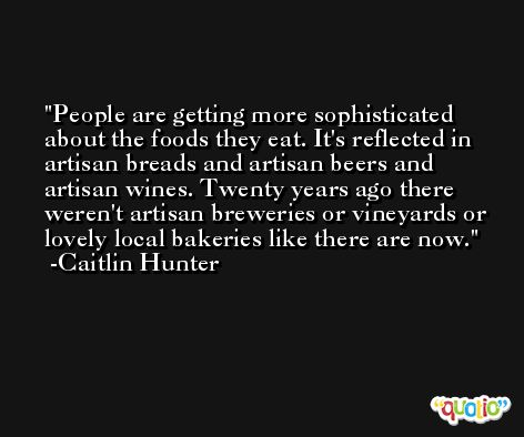 People are getting more sophisticated about the foods they eat. It's reflected in artisan breads and artisan beers and artisan wines. Twenty years ago there weren't artisan breweries or vineyards or lovely local bakeries like there are now. -Caitlin Hunter