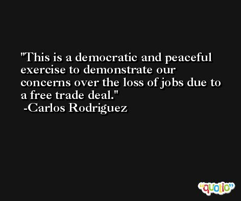This is a democratic and peaceful exercise to demonstrate our concerns over the loss of jobs due to a free trade deal. -Carlos Rodriguez