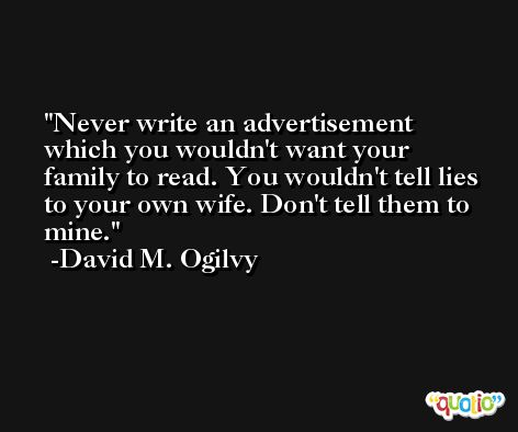 Never write an advertisement which you wouldn't want your family to read. You wouldn't tell lies to your own wife. Don't tell them to mine. -David M. Ogilvy