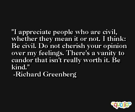 I appreciate people who are civil, whether they mean it or not. I think: Be civil. Do not cherish your opinion over my feelings. There's a vanity to candor that isn't really worth it. Be kind. -Richard Greenberg