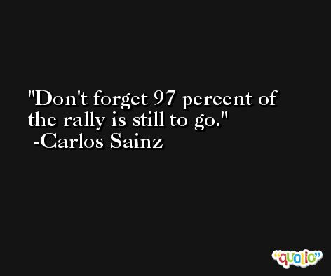 Don't forget 97 percent of the rally is still to go. -Carlos Sainz