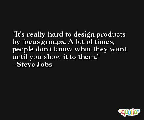 It's really hard to design products by focus groups. A lot of times, people don't know what they want until you show it to them. -Steve Jobs