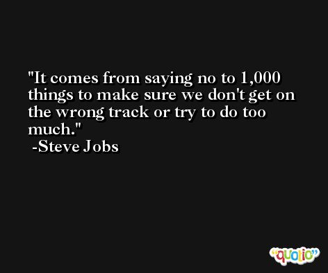 It comes from saying no to 1,000 things to make sure we don't get on the wrong track or try to do too much. -Steve Jobs