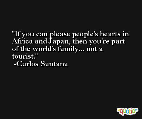 If you can please people's hearts in Africa and Japan, then you're part of the world's family... not a tourist. -Carlos Santana