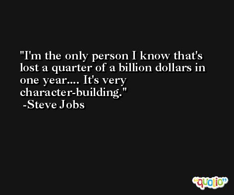 I'm the only person I know that's lost a quarter of a billion dollars in one year.... It's very character-building. -Steve Jobs