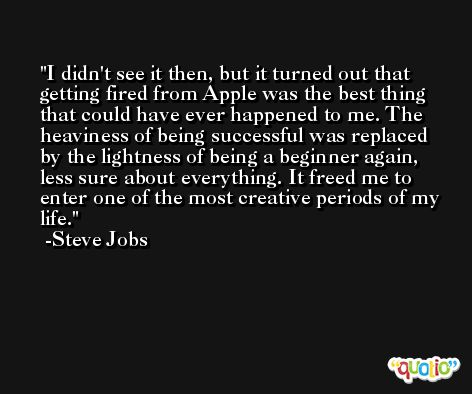 I didn't see it then, but it turned out that getting fired from Apple was the best thing that could have ever happened to me. The heaviness of being successful was replaced by the lightness of being a beginner again, less sure about everything. It freed me to enter one of the most creative periods of my life. -Steve Jobs