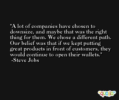 A lot of companies have chosen to downsize, and maybe that was the right thing for them. We chose a different path. Our belief was that if we kept putting great products in front of customers, they would continue to open their wallets. -Steve Jobs
