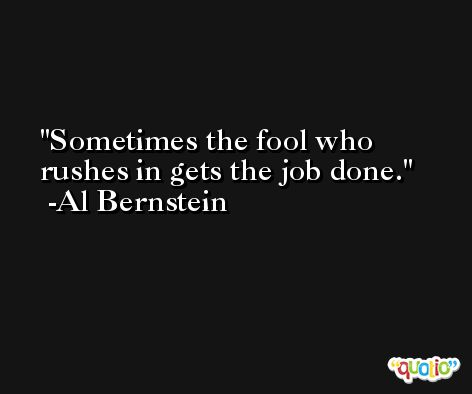 Sometimes the fool who rushes in gets the job done. -Al Bernstein
