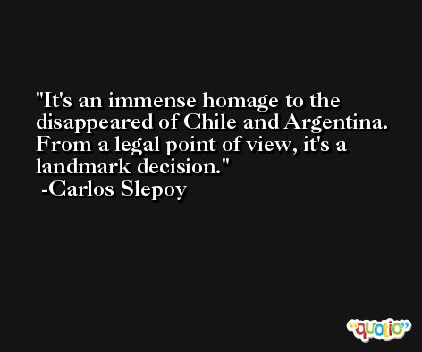 It's an immense homage to the disappeared of Chile and Argentina. From a legal point of view, it's a landmark decision. -Carlos Slepoy