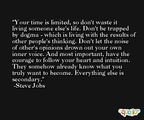Your time is limited, so don't waste it living someone else's life. Don't be trapped by dogma - which is living with the results of other people's thinking. Don't let the noise of other's opinions drown out your own inner voice. And most important, have the courage to follow your heart and intuition. They somehow already know what you truly want to become. Everything else is secondary. -Steve Jobs