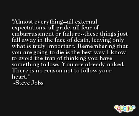 Almost everything--all external expectations, all pride, all fear of embarrassment or failure--these things just fall away in the face of death, leaving only what is truly important. Remembering that you are going to die is the best way I know to avoid the trap of thinking you have something to lose. You are already naked. There is no reason not to follow your heart. -Steve Jobs