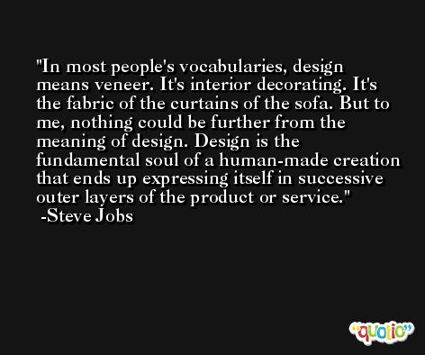 In most people's vocabularies, design means veneer. It's interior decorating. It's the fabric of the curtains of the sofa. But to me, nothing could be further from the meaning of design. Design is the fundamental soul of a human-made creation that ends up expressing itself in successive outer layers of the product or service. -Steve Jobs