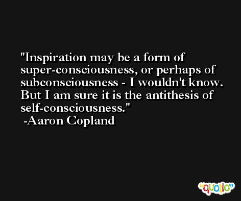 Inspiration may be a form of super-consciousness, or perhaps of subconsciousness - I wouldn't know. But I am sure it is the antithesis of self-consciousness. -Aaron Copland