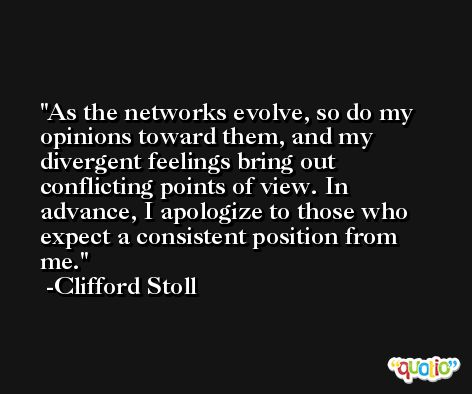 As the networks evolve, so do my opinions toward them, and my divergent feelings bring out conflicting points of view. In advance, I apologize to those who expect a consistent position from me. -Clifford Stoll