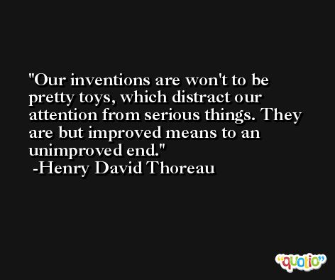 Our inventions are won't to be pretty toys, which distract our attention from serious things. They are but improved means to an unimproved end. -Henry David Thoreau