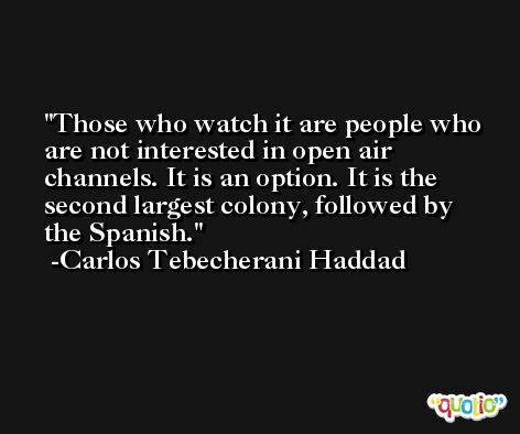 Those who watch it are people who are not interested in open air channels. It is an option. It is the second largest colony, followed by the Spanish. -Carlos Tebecherani Haddad